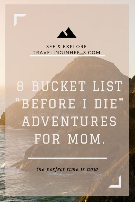 8 bucket list before I die travel adventures for Mom