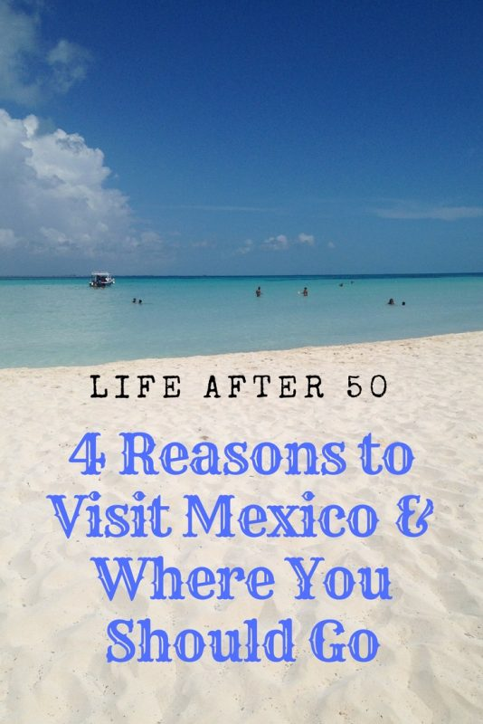 4 Reasons to Visit Mexico & Where You Should Go if you're over 50.