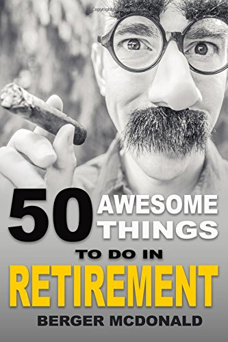 50 Awesome Things To Do In Retirement: The Humorous Guide To Enjoy Life After Work